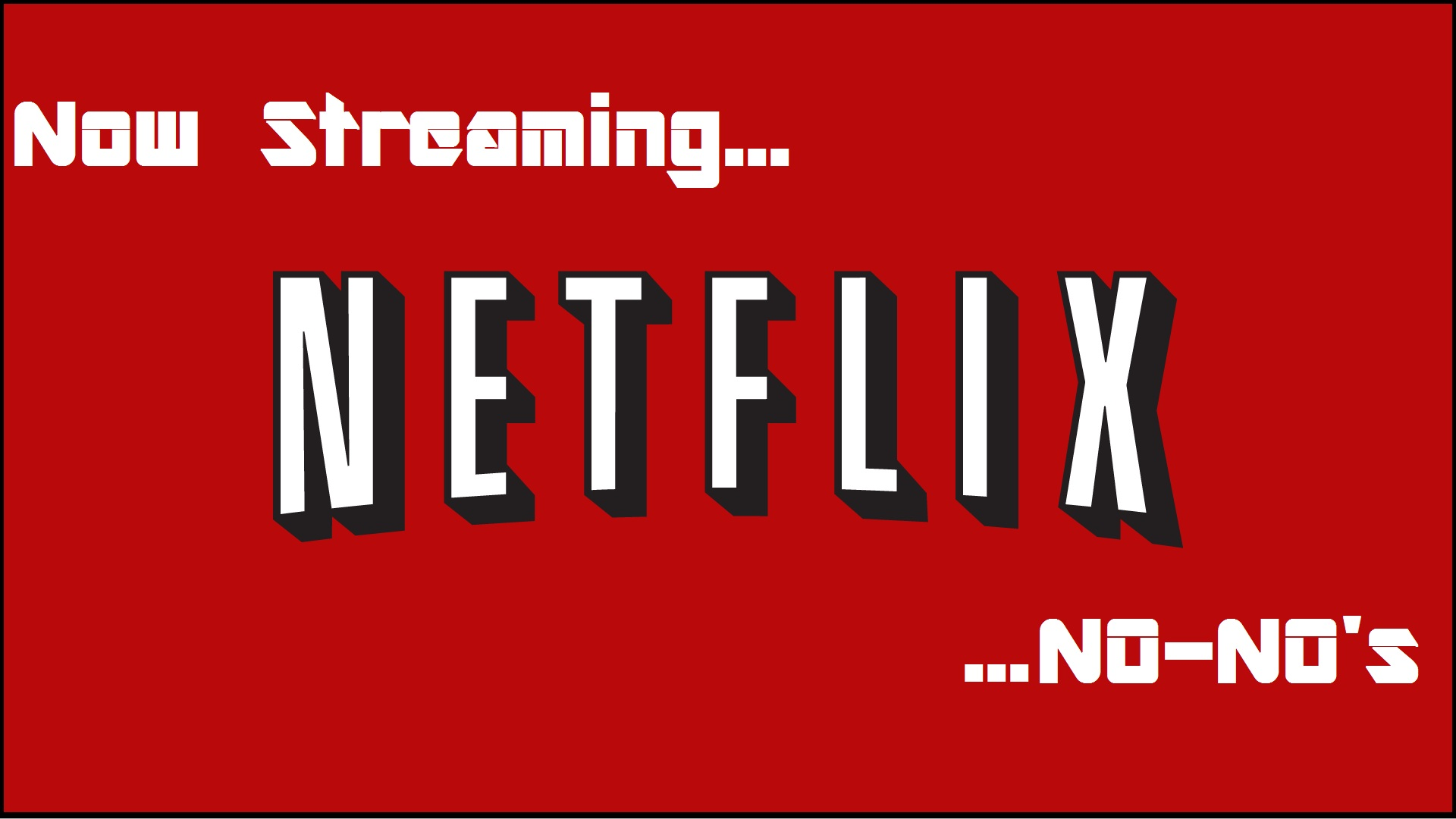 """Streaming: Now Streaming…Netflix """"No-No's"""""""